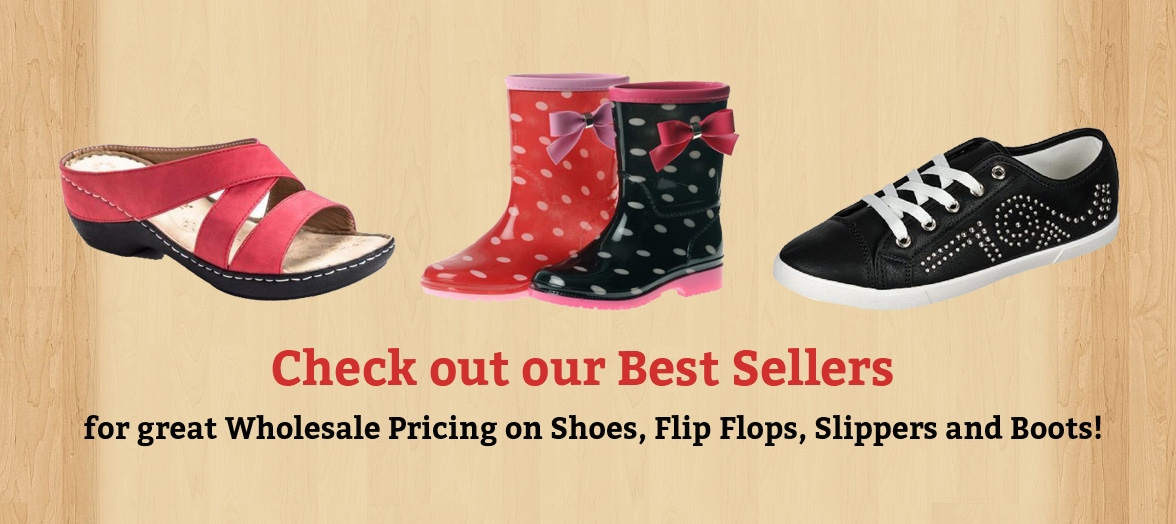 Check out our Best Sellers for great Wholesale Pricing on Shoes, Flip Flops, Slippers and Boots!
